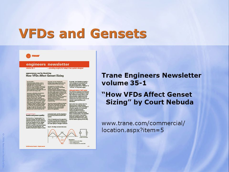 """© 2006 American Standard Inc. VFDs and Gensets Trane Engineers Newsletter volume 35-1 """"How VFDs Affect Genset Sizing"""" by Court Nebuda www.trane.com/co"""