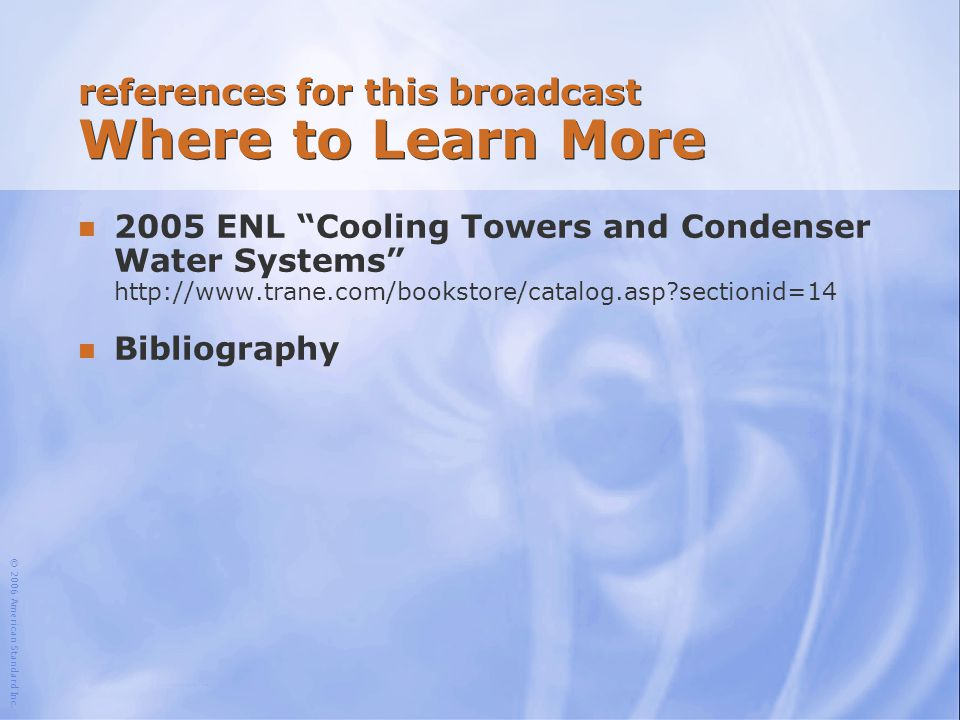 """© 2006 American Standard Inc. references for this broadcast Where to Learn More n 2005 ENL """"Cooling Towers and Condenser Water Systems"""" http://www.tra"""