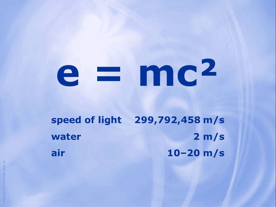 e = mc² © 2006 American Standard Inc. speed of light299,792,458 m/s water2 m/s air10–20 m/s