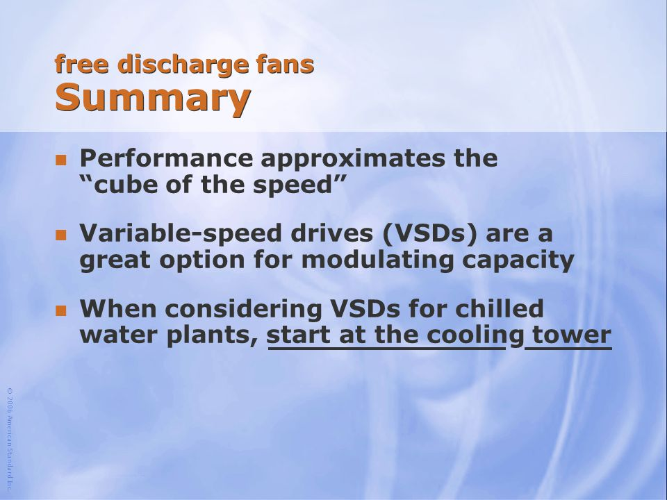 """© 2006 American Standard Inc. free discharge fans Summary n Performance approximates the """"cube of the speed"""" n Variable-speed drives (VSDs) are a grea"""