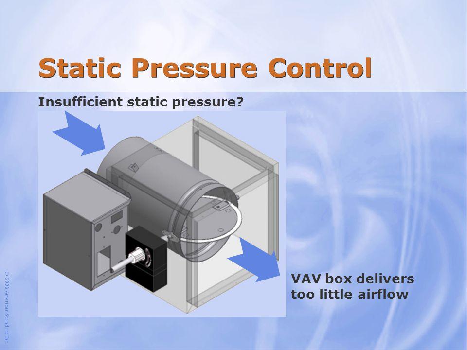 © 2006 American Standard Inc. Static Pressure Control Insufficient static pressure? VAV box delivers too little airflow