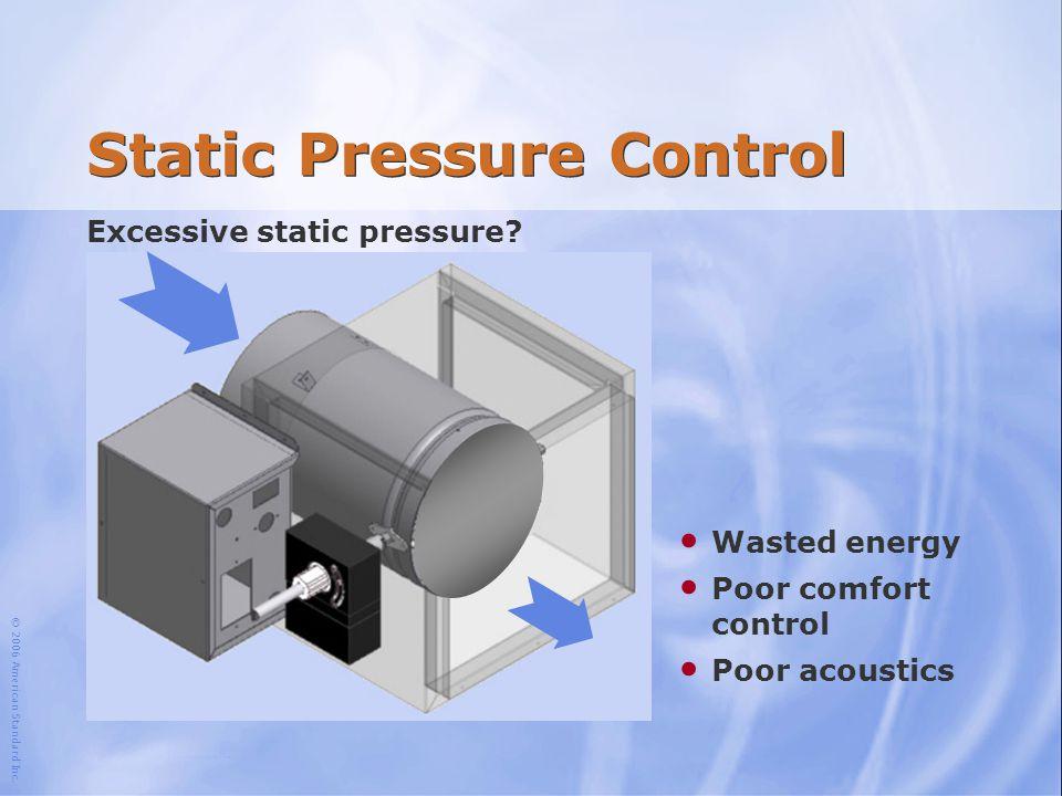 © 2006 American Standard Inc. Static Pressure Control Excessive static pressure? Wasted energy Poor comfort control Poor acoustics