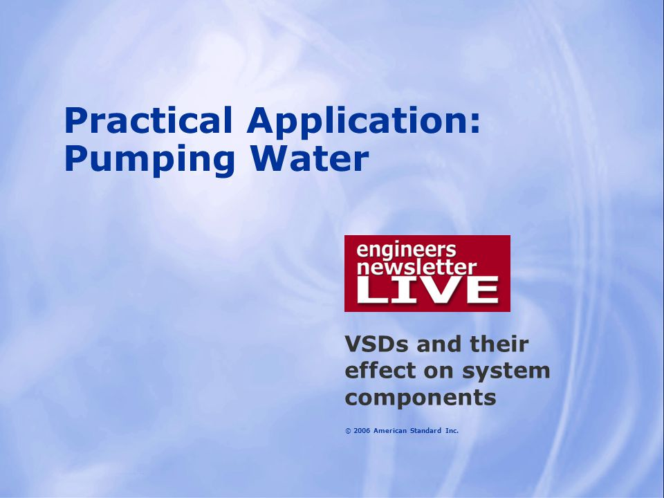 © 2006 American Standard Inc. Practical Application: Pumping Water VSDs and their effect on system components