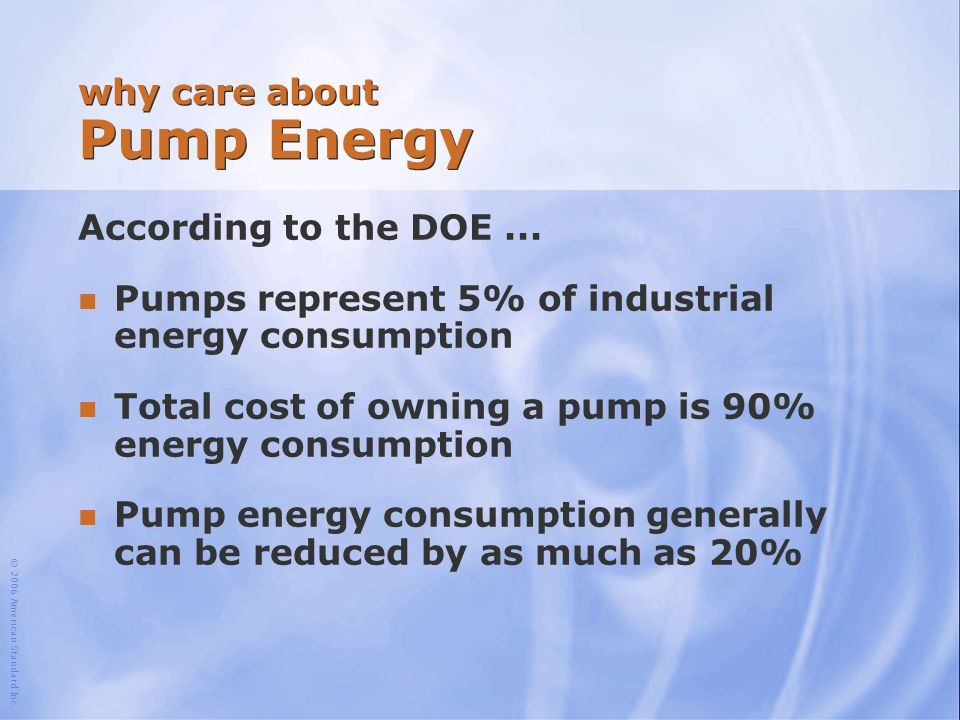 © 2006 American Standard Inc. why care about Pump Energy According to the DOE... n Pumps represent 5% of industrial energy consumption n Total cost of