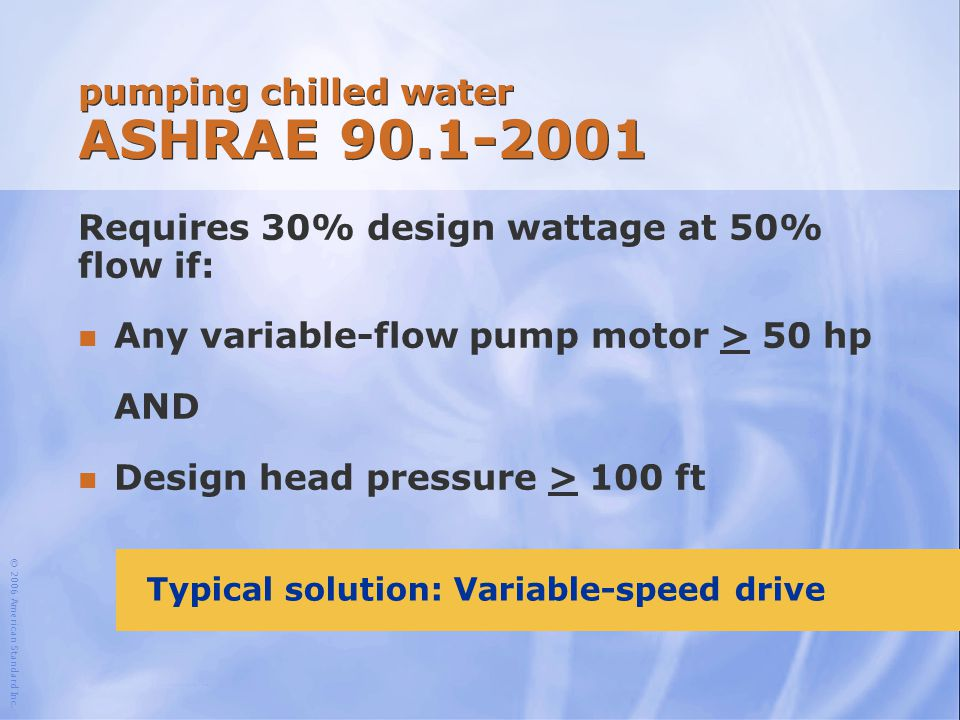 © 2006 American Standard Inc. pumping chilled water ASHRAE 90.1-2001 Requires 30% design wattage at 50% flow if: n Any variable-flow pump motor > 50 h