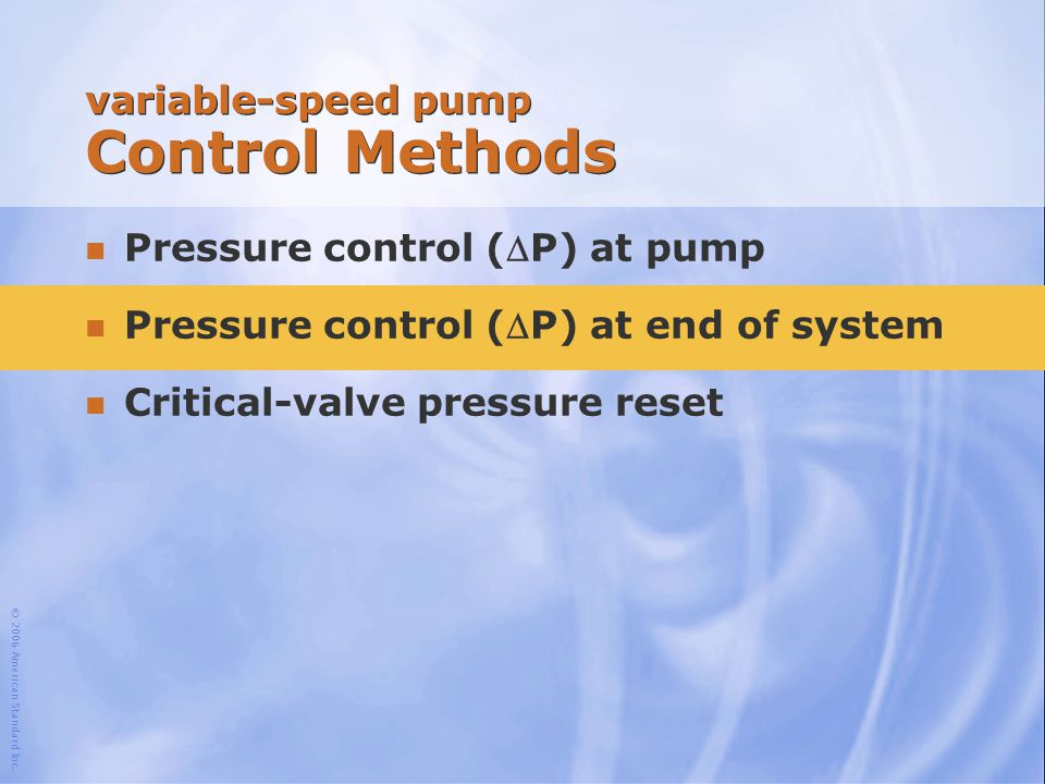 © 2006 American Standard Inc. variable-speed pump Control Methods Pressure control (P) at pump Pressure control (P) at end of system n Critical-valv