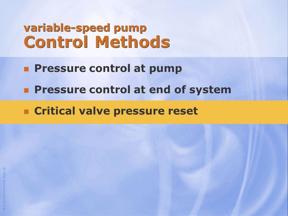 © 2006 American Standard Inc. variable-speed pump Control Methods n Pressure control at pump n Pressure control at end of system n Critical valve pres