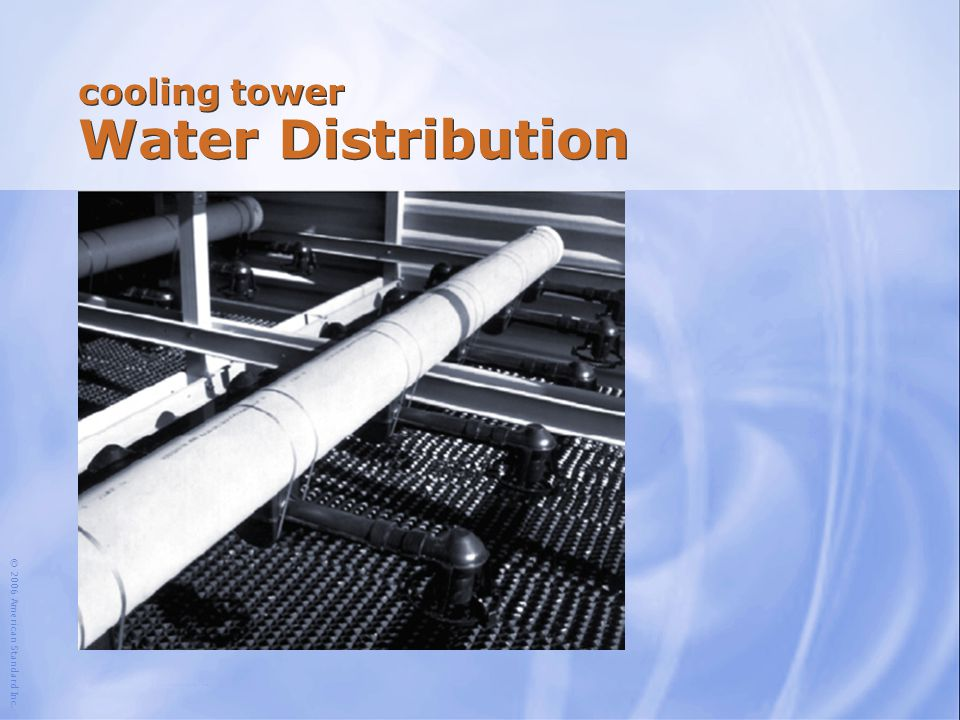 © 2006 American Standard Inc. cooling tower Water Distribution