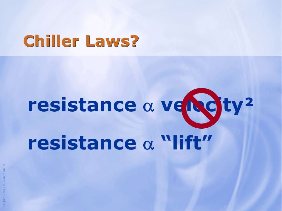 """© 2006 American Standard Inc. Chiller Laws? resistance  velocity² resistance  """"lift"""""""