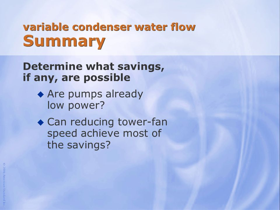 © 2006 American Standard Inc. variable condenser water flow Summary Determine what savings, if any, are possible u Are pumps already low power? u Can