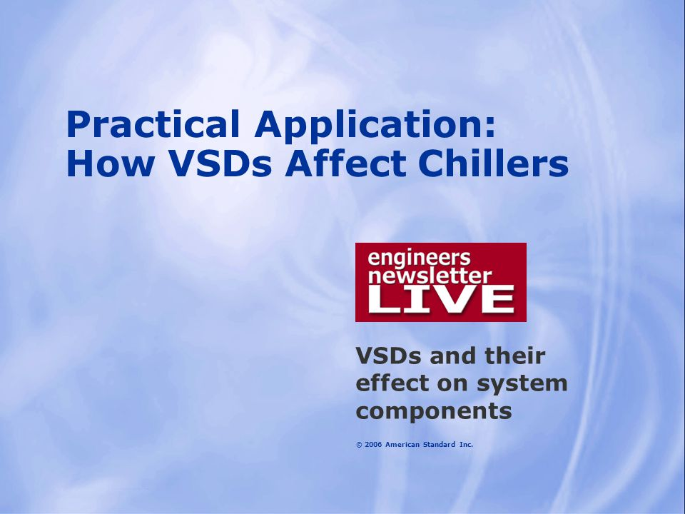 © 2006 American Standard Inc. Practical Application: How VSDs Affect Chillers VSDs and their effect on system components