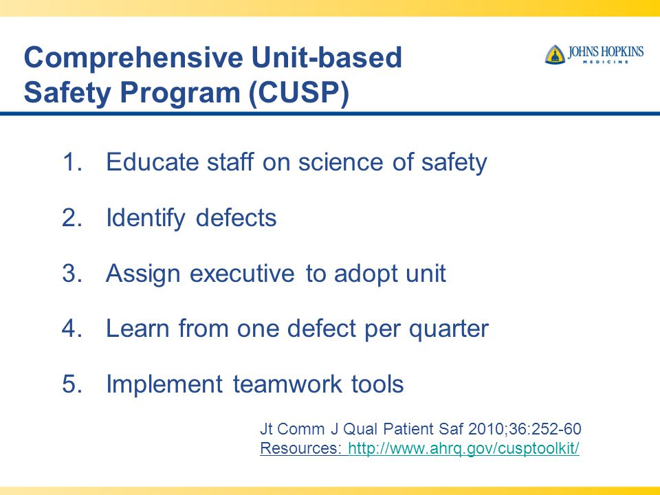 Comprehensive Unit-based Safety Program (CUSP) 1.Educate staff on science of safety 2.Identify defects 3.Assign executive to adopt unit 4.Learn from one defect per quarter 5.Implement teamwork tools Jt Comm J Qual Patient Saf 2010;36:252-60 Resources: http://www.ahrq.gov/cusptoolkit/http://www.ahrq.gov/cusptoolkit/