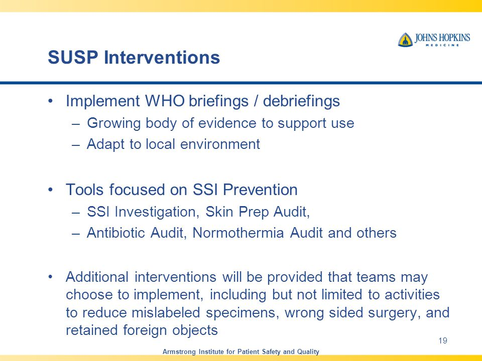 SUSP Interventions Implement WHO briefings / debriefings –Growing body of evidence to support use –Adapt to local environment Tools focused on SSI Prevention –SSI Investigation, Skin Prep Audit, –Antibiotic Audit, Normothermia Audit and others Additional interventions will be provided that teams may choose to implement, including but not limited to activities to reduce mislabeled specimens, wrong sided surgery, and retained foreign objects Armstrong Institute for Patient Safety and Quality 19