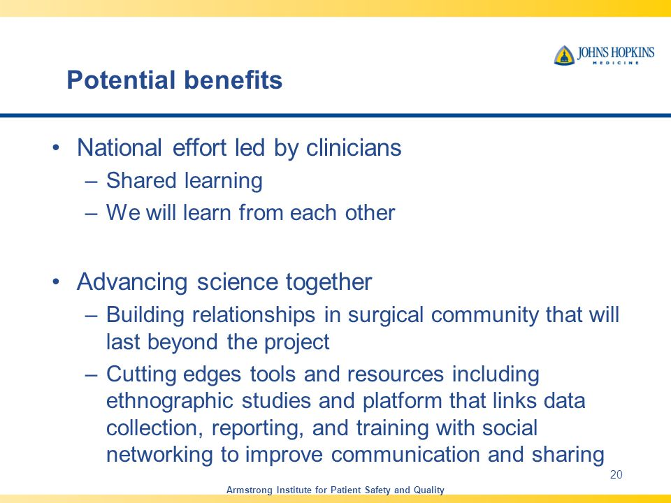 Potential benefits National effort led by clinicians –Shared learning –We will learn from each other Advancing science together –Building relationships in surgical community that will last beyond the project –Cutting edges tools and resources including ethnographic studies and platform that links data collection, reporting, and training with social networking to improve communication and sharing Armstrong Institute for Patient Safety and Quality 20