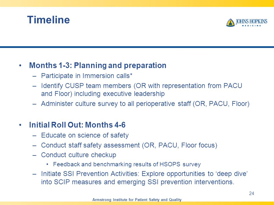 Timeline Months 1-3: Planning and preparation –Participate in Immersion calls* –Identify CUSP team members (OR with representation from PACU and Floor) including executive leadership –Administer culture survey to all perioperative staff (OR, PACU, Floor) Initial Roll Out: Months 4-6 –Educate on science of safety –Conduct staff safety assessment (OR, PACU, Floor focus) –Conduct culture checkup Feedback and benchmarking results of HSOPS survey –Initiate SSI Prevention Activities: Explore opportunities to 'deep dive' into SCIP measures and emerging SSI prevention interventions.