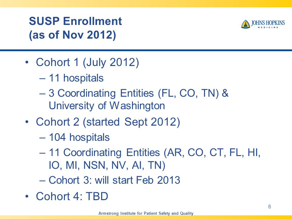 SUSP Enrollment (as of Nov 2012) Cohort 1 (July 2012) –11 hospitals –3 Coordinating Entities (FL, CO, TN) & University of Washington Cohort 2 (started Sept 2012) –104 hospitals –11 Coordinating Entities (AR, CO, CT, FL, HI, IO, MI, NSN, NV, AI, TN) –Cohort 3: will start Feb 2013 Cohort 4: TBD Armstrong Institute for Patient Safety and Quality 8