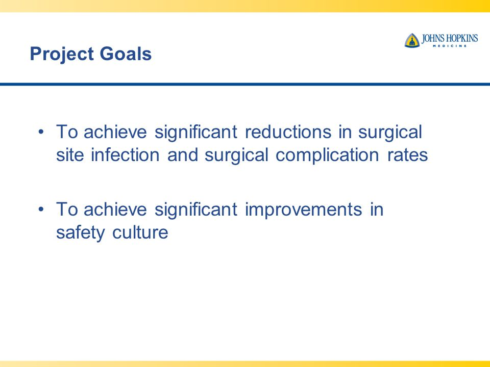 Project Goals To achieve significant reductions in surgical site infection and surgical complication rates To achieve significant improvements in safety culture