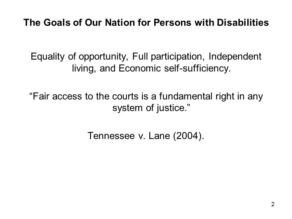 2 The Goals of Our Nation for Persons with Disabilities Equality of opportunity, Full participation, Independent living, and Economic self-sufficiency.