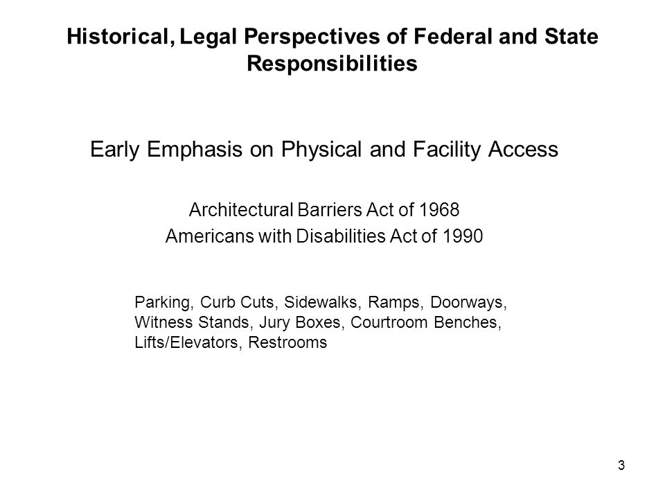 4 Historical, Legal Perspectives of Federal and State Responsibilities Applicable Laws, Guidelines and Standards Americans with Disabilities Act (ADA) ADA Accessibility Guidelines (ADAAG) … serve as the baseline for the –ADA Standards for Accessible Design, which are used to enforce the ADA.