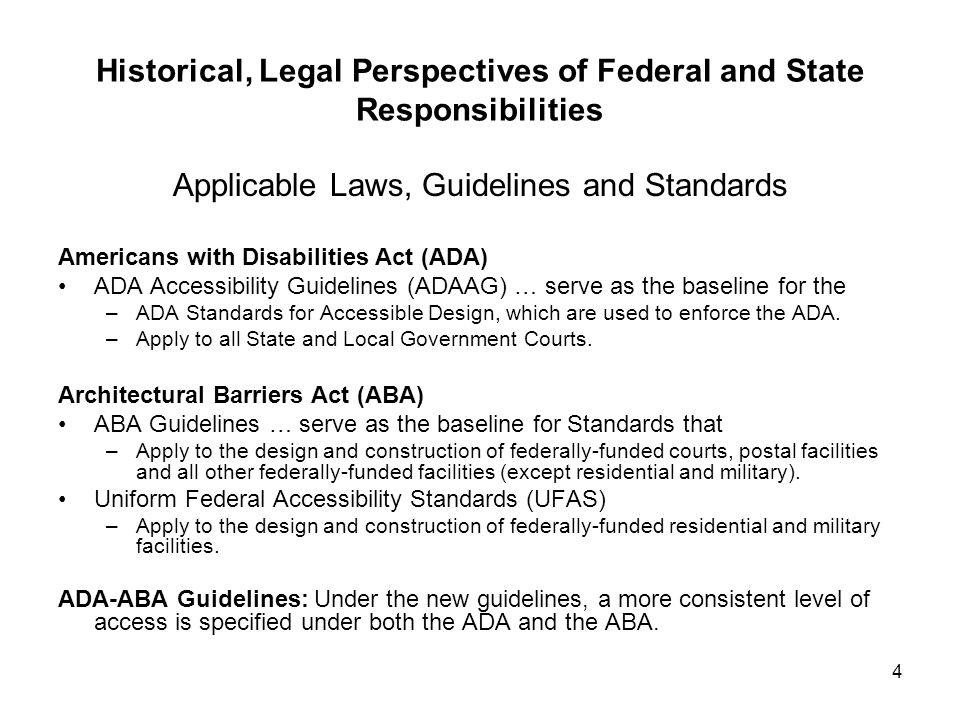 5 Historical, Legal Perspectives of Federal and State Responsibilities Historical Structure Exemptions The ADA-ABA Guidelines (ADAAG 4.1.7, F202.5) Applies to qualified historic buildings and facilities, which are those listed in or eligible for listing in the National Register of Historic Places; or designated as historic under State or local law.