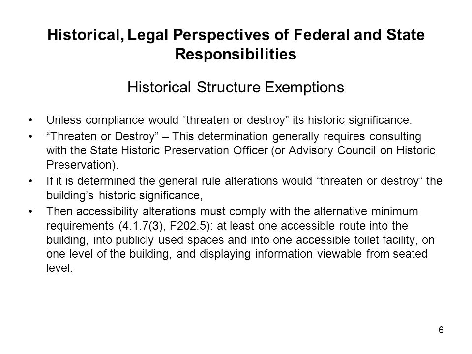 6 Historical, Legal Perspectives of Federal and State Responsibilities Historical Structure Exemptions Unless compliance would threaten or destroy its historic significance.