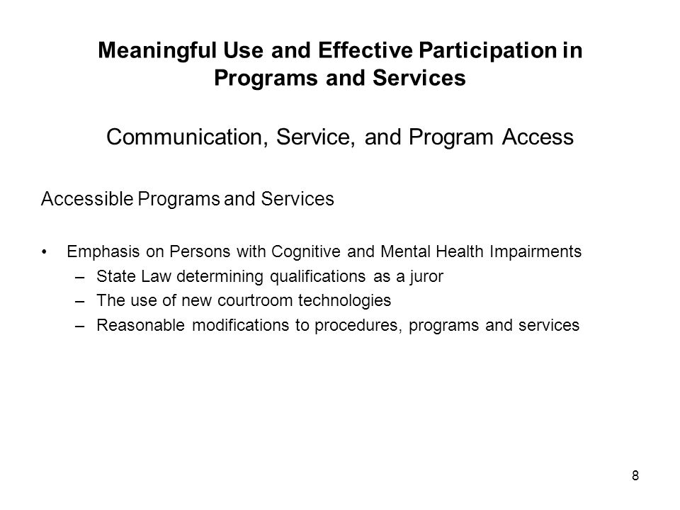 8 Meaningful Use and Effective Participation in Programs and Services Communication, Service, and Program Access Accessible Programs and Services Emphasis on Persons with Cognitive and Mental Health Impairments –State Law determining qualifications as a juror –The use of new courtroom technologies –Reasonable modifications to procedures, programs and services