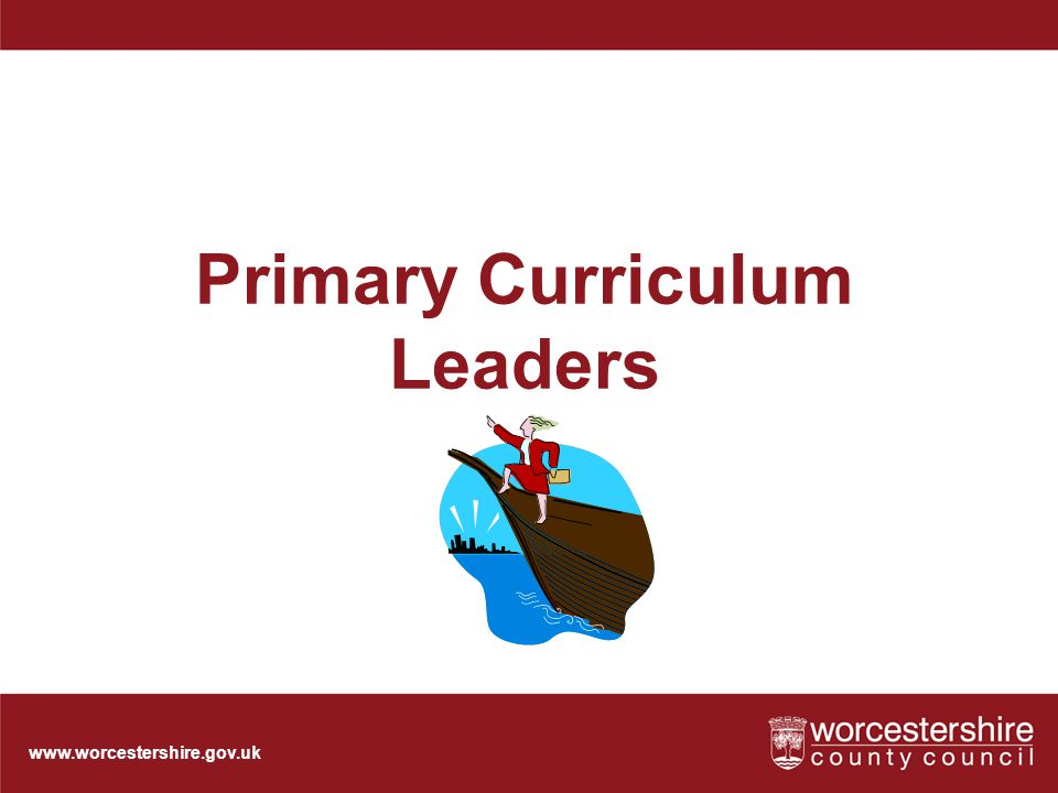 www.worcestershire.gov.uk Primary Curriculum Leaders