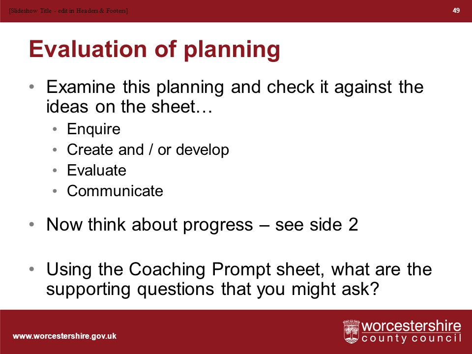 www.worcestershire.gov.uk Evaluation of planning Examine this planning and check it against the ideas on the sheet… Enquire Create and / or develop Evaluate Communicate Now think about progress – see side 2 Using the Coaching Prompt sheet, what are the supporting questions that you might ask.