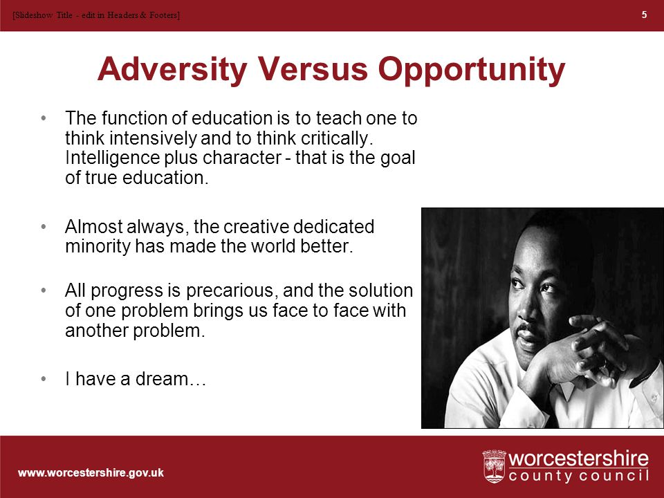 www.worcestershire.gov.uk Adversity Versus Opportunity The function of education is to teach one to think intensively and to think critically.