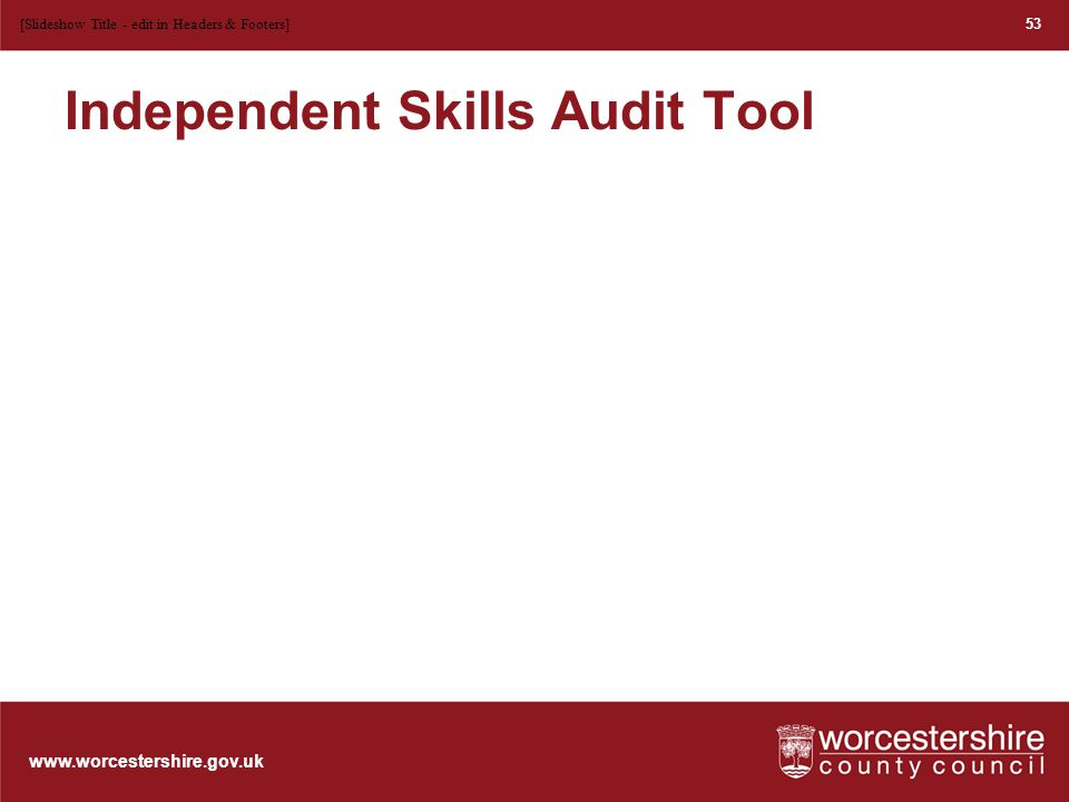 www.worcestershire.gov.uk 53 [Slideshow Title - edit in Headers & Footers] Independent Skills Audit Tool