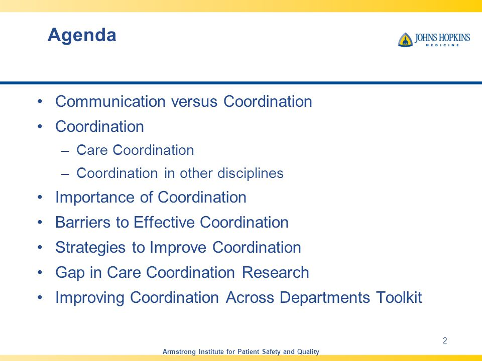 Agenda Communication versus Coordination Coordination –Care Coordination –Coordination in other disciplines Importance of Coordination Barriers to Effective Coordination Strategies to Improve Coordination Gap in Care Coordination Research Improving Coordination Across Departments Toolkit Armstrong Institute for Patient Safety and Quality 2
