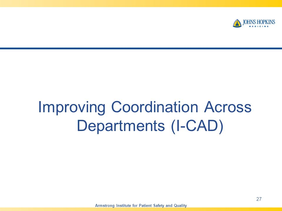 Improving Coordination Across Departments (I-CAD) Armstrong Institute for Patient Safety and Quality 27