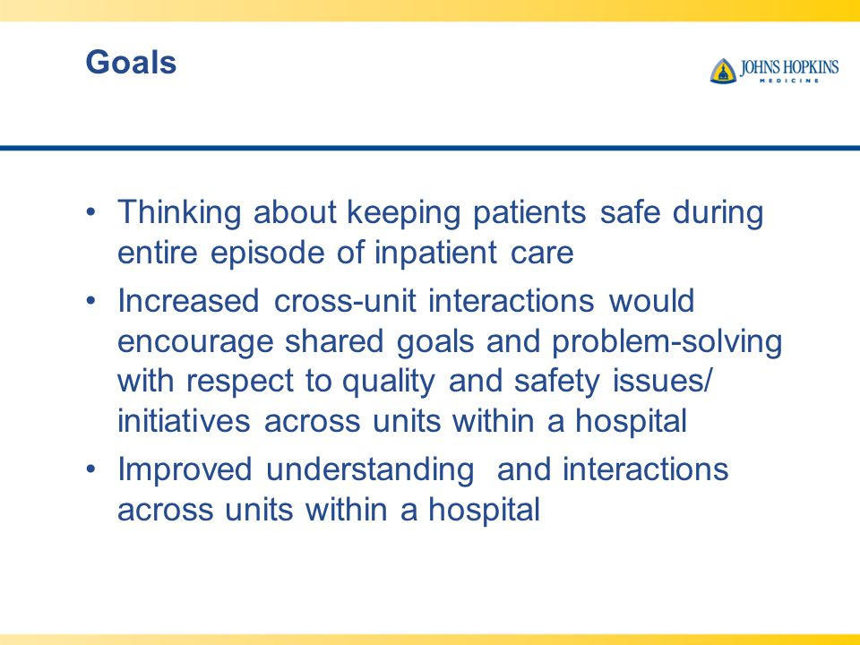 Goals Thinking about keeping patients safe during entire episode of inpatient care Increased cross-unit interactions would encourage shared goals and problem-solving with respect to quality and safety issues/ initiatives across units within a hospital Improved understanding and interactions across units within a hospital