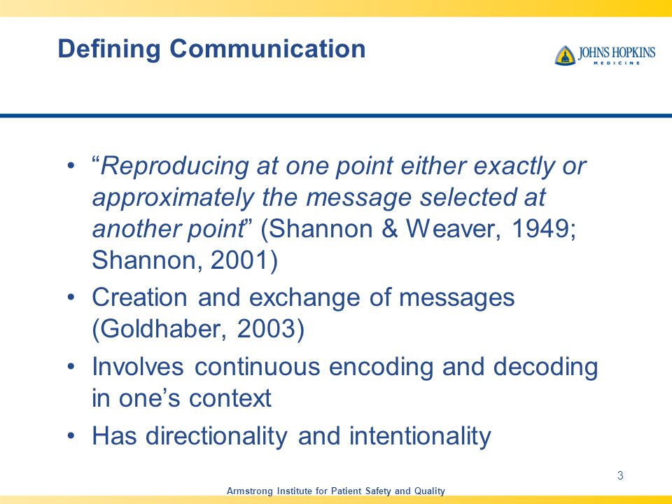 Defining Communication Reproducing at one point either exactly or approximately the message selected at another point (Shannon & Weaver, 1949; Shannon, 2001) Creation and exchange of messages (Goldhaber, 2003) Involves continuous encoding and decoding in one's context Has directionality and intentionality Armstrong Institute for Patient Safety and Quality 3
