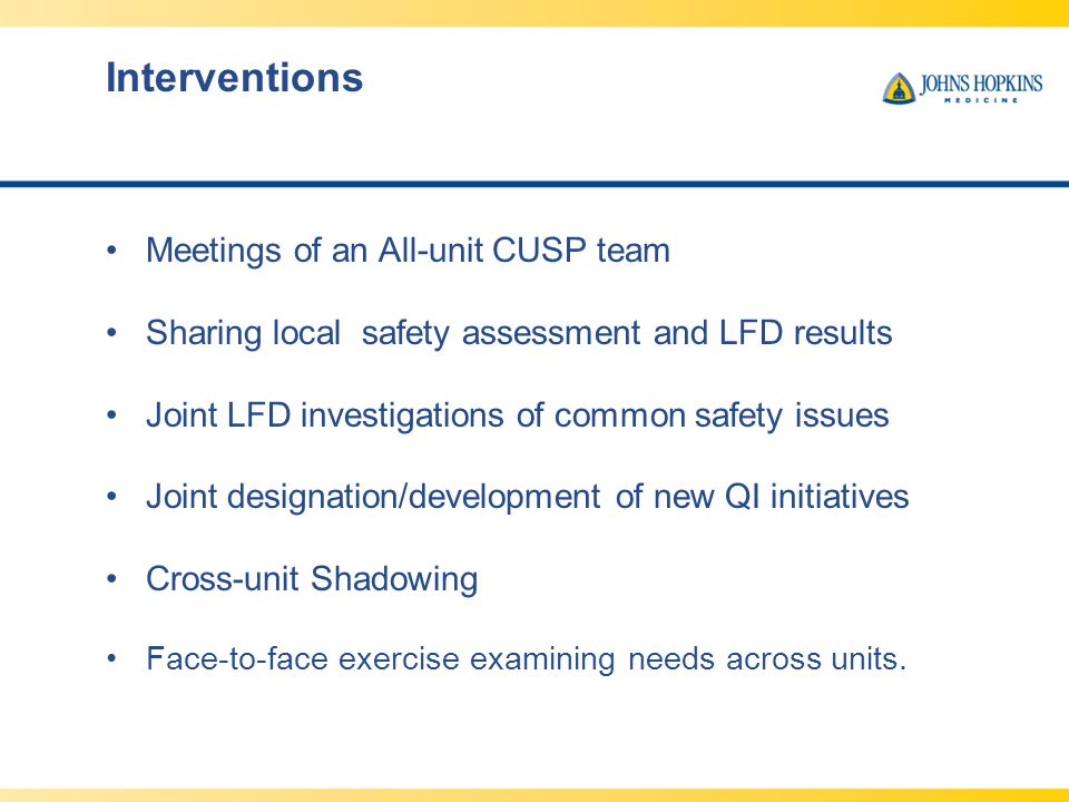 Interventions Meetings of an All-unit CUSP team Sharing local safety assessment and LFD results Joint LFD investigations of common safety issues Joint designation/development of new QI initiatives Cross-unit Shadowing Face-to-face exercise examining needs across units.