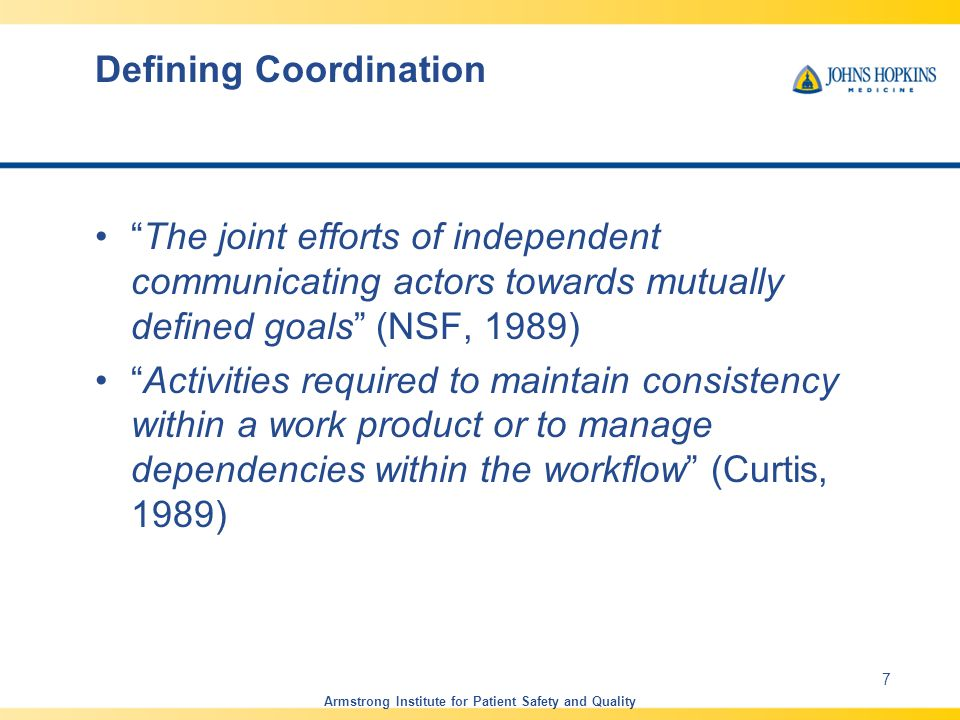 Defining Coordination Managing dependencies among activities Actors performing interdependent activities may have conflicting interests that need to be managed Complexity of a system impacts coordination Example Dependencies –Shared Resources –Task/Sub task Management Armstrong Institute for Patient Safety and Quality 8 (Malone and Crowston, 1994)