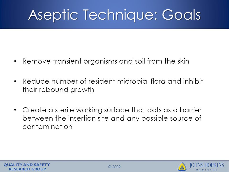 © 2009 Aseptic Technique: Goals Remove transient organisms and soil from the skin Reduce number of resident microbial flora and inhibit their rebound growth Create a sterile working surface that acts as a barrier between the insertion site and any possible source of contamination