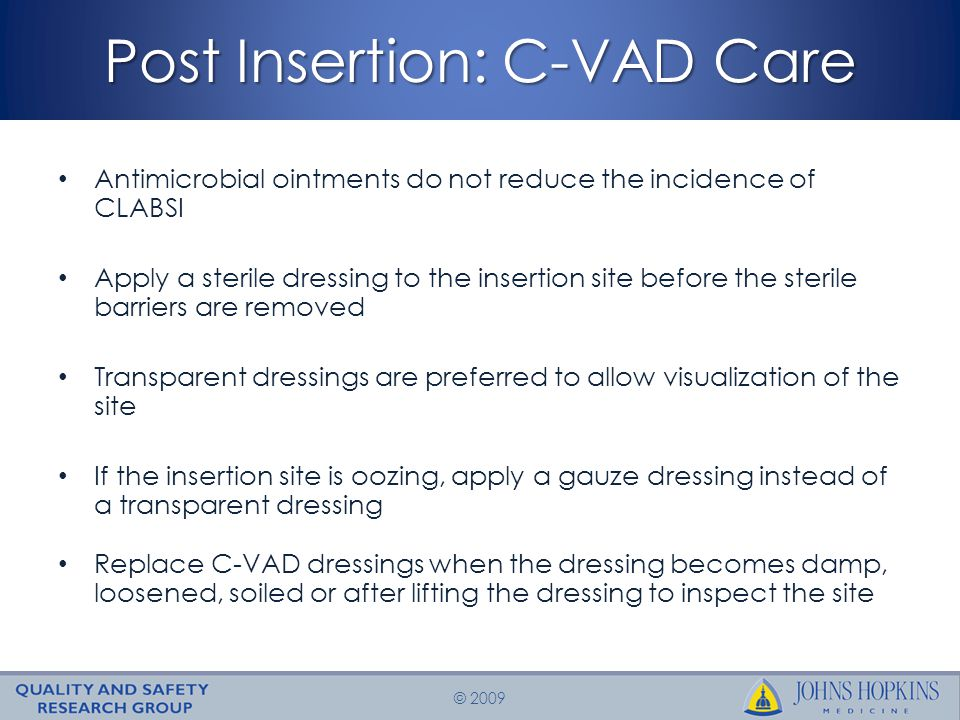 © 2009 Post Insertion: C-VAD Care Antimicrobial ointments do not reduce the incidence of CLABSI Apply a sterile dressing to the insertion site before the sterile barriers are removed Transparent dressings are preferred to allow visualization of the site If the insertion site is oozing, apply a gauze dressing instead of a transparent dressing Replace C-VAD dressings when the dressing becomes damp, loosened, soiled or after lifting the dressing to inspect the site