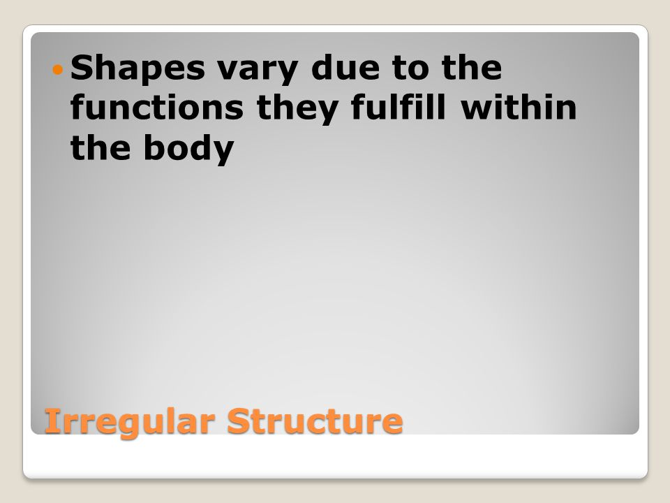 Irregular Structure Shapes vary due to the functions they fulfill within the body