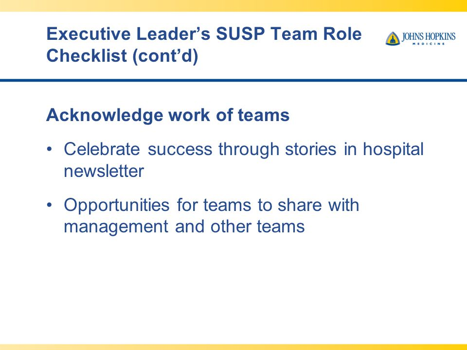 Executive Leader's SUSP Team Role Checklist (cont'd) Acknowledge work of teams Celebrate success through stories in hospital newsletter Opportunities