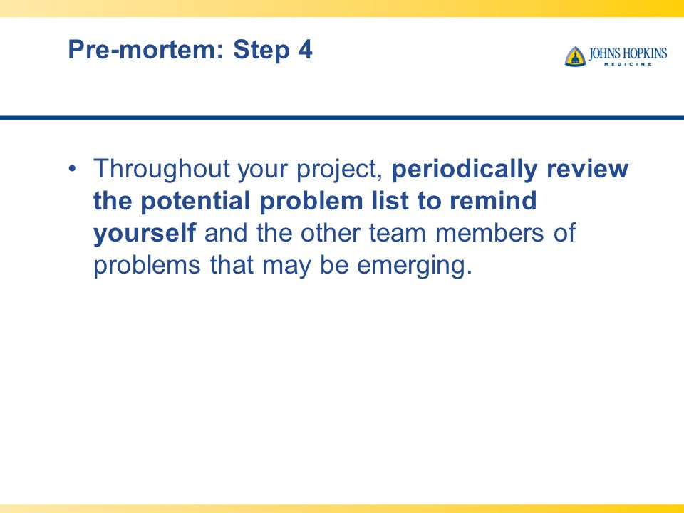 Pre-mortem: Step 4 Throughout your project, periodically review the potential problem list to remind yourself and the other team members of problems t