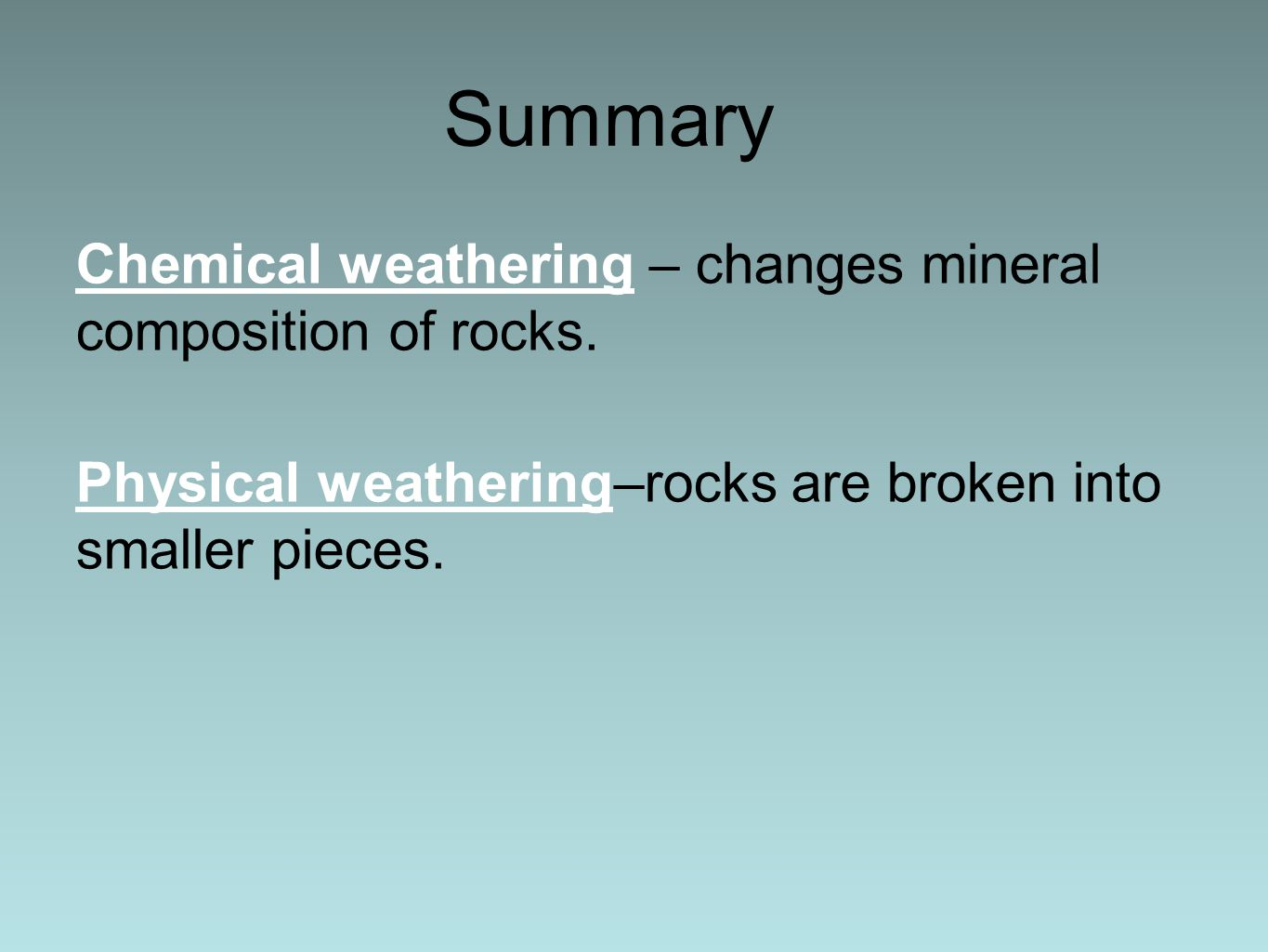Summary Chemical weathering – changes mineral composition of rocks. Physical weathering–rocks are broken into smaller pieces.