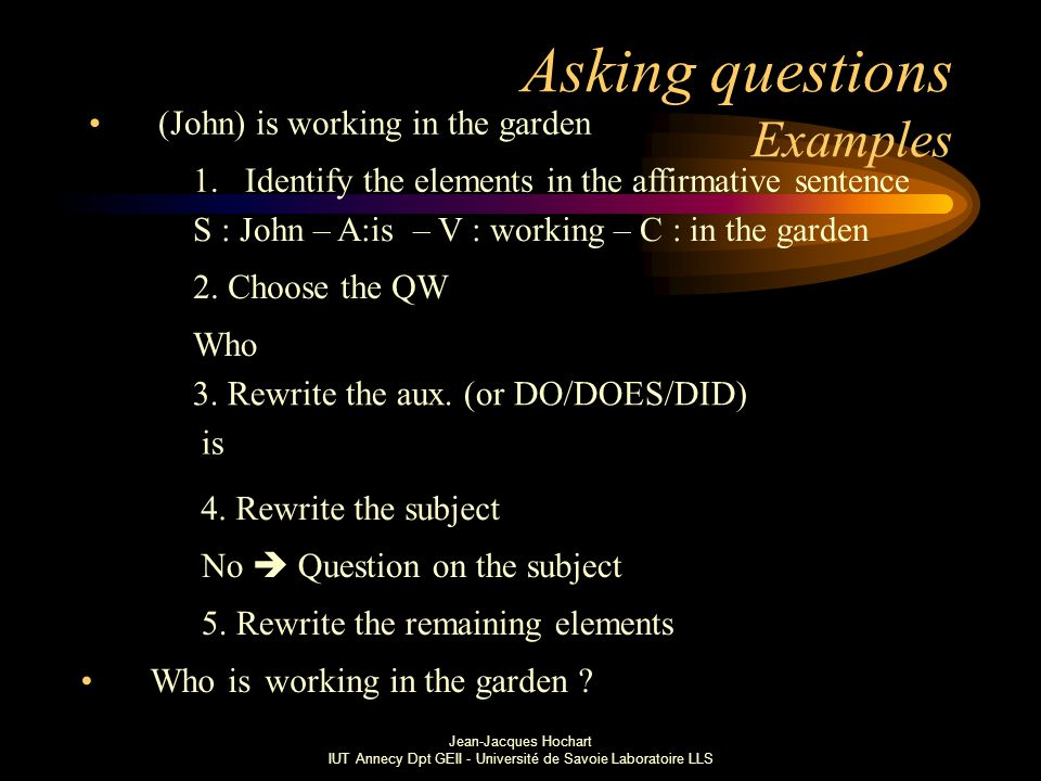 Jean-Jacques Hochart IUT Annecy Dpt GEII - Université de Savoie Laboratoire LLS Asking questions Examples (John) is working in the garden 1.Identify the elements in the affirmative sentence S : John – A:is – V : working – C : in the garden 2.