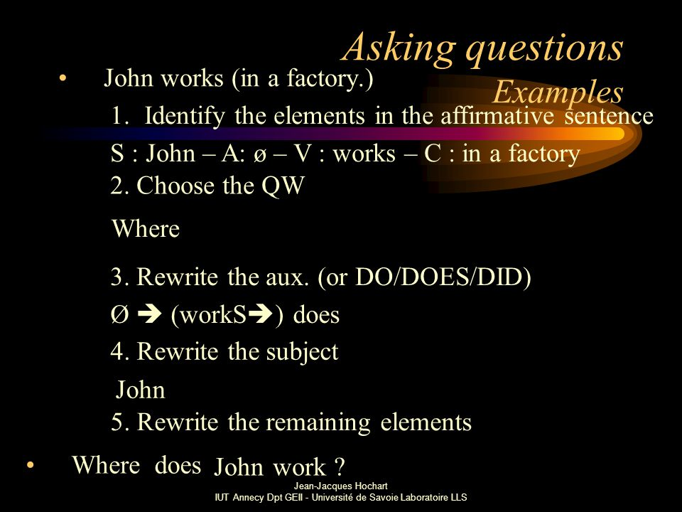 Jean-Jacques Hochart IUT Annecy Dpt GEII - Université de Savoie Laboratoire LLS Asking questions Examples John works (in a factory.) 1.Identify the elements in the affirmative sentence S : John – A: ø – V : works – C : in a factory 3.