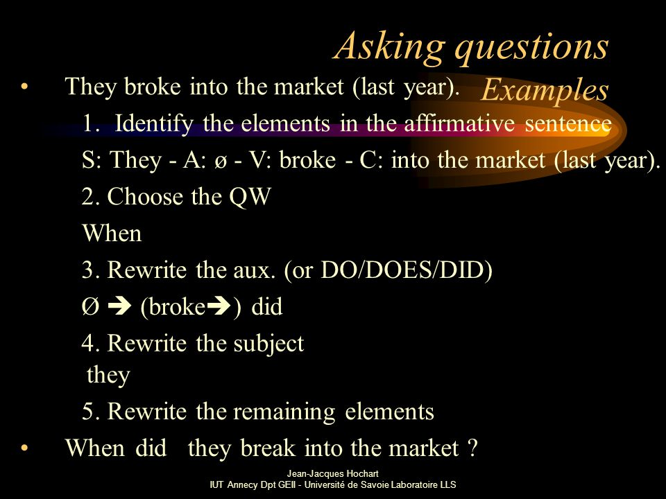 Jean-Jacques Hochart IUT Annecy Dpt GEII - Université de Savoie Laboratoire LLS Asking questions Examples They broke into the market (last year).