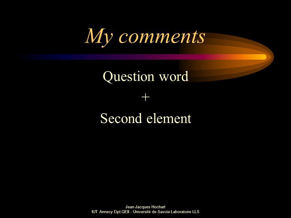 Jean-Jacques Hochart IUT Annecy Dpt GEII - Université de Savoie Laboratoire LLS My comments Question word + Second element