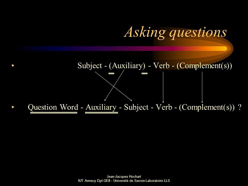 Jean-Jacques Hochart IUT Annecy Dpt GEII - Université de Savoie Laboratoire LLS Asking questions Subject - (Auxiliary) - Verb - (Complement(s)) Question Word - Auxiliary - Subject - Verb - (Complement(s)) ?