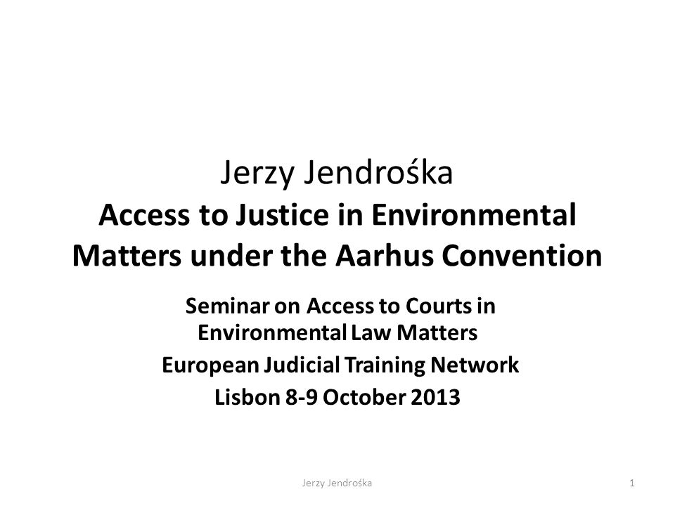 Jerzy Jendrośka Access to Justice in Environmental Matters under the Aarhus Convention Seminar on Access to Courts in Environmental Law Matters Europe