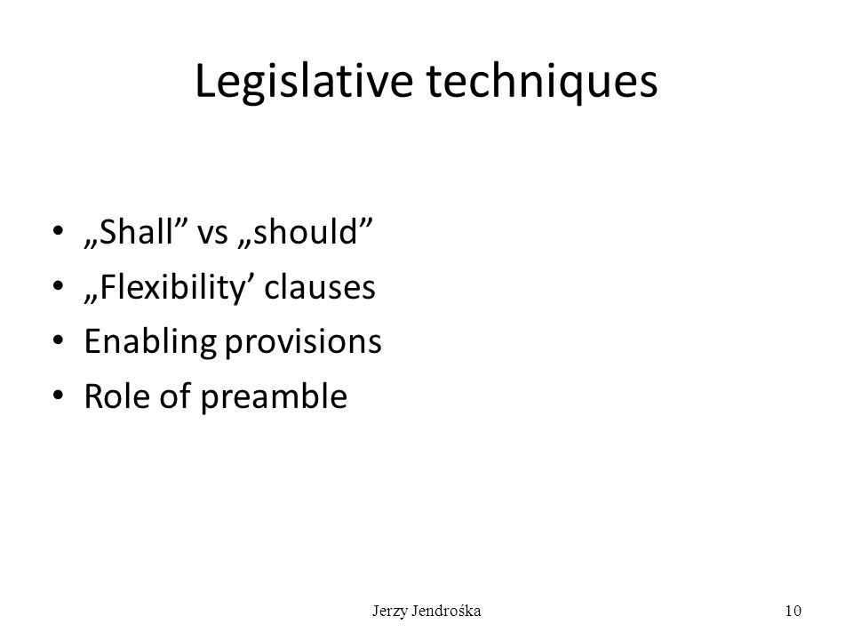 "Jerzy Jendrośka10 Legislative techniques ""Shall"" vs ""should"" ""Flexibility' clauses Enabling provisions Role of preamble"