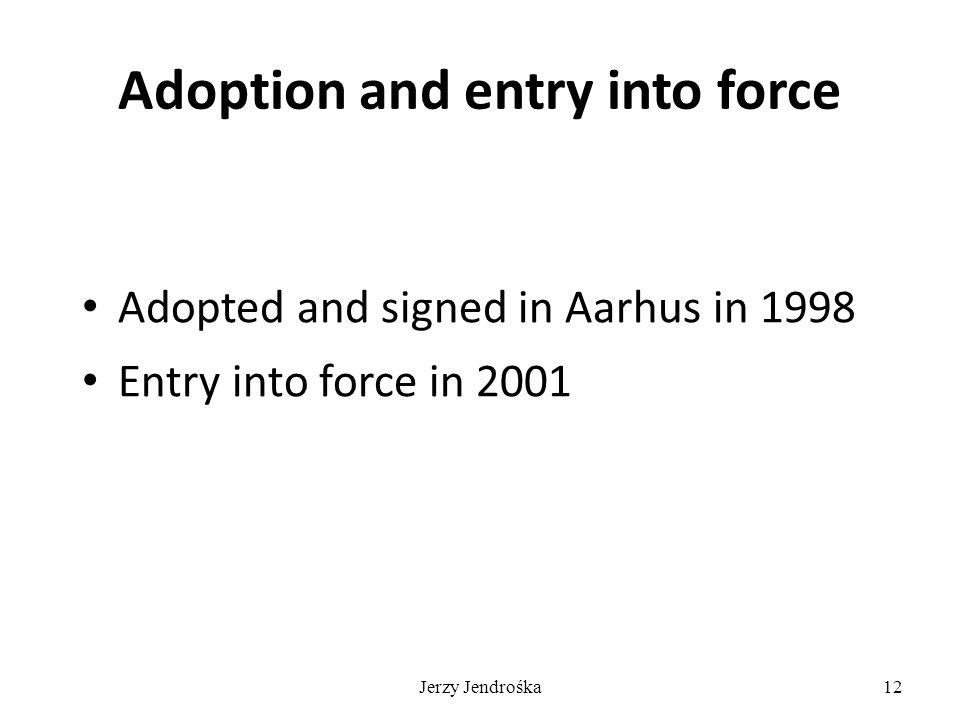 Jerzy Jendrośka12 Adoption and entry into force Adopted and signed in Aarhus in 1998 Entry into force in 2001